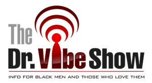 The Dr. Vibe Show - Info For Black Men And Those Who Love Them