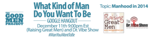 "'What Kind of Man Do You Want To Be' - ""Manhood in 2014"" - December 11, 2013"